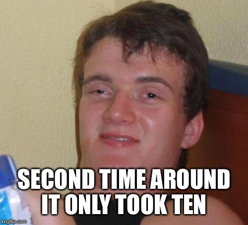 10 Guy Meme | SECOND TIME AROUND IT ONLY TOOK TEN | image tagged in memes,10 guy | made w/ Imgflip meme maker