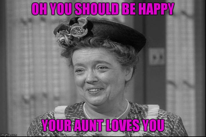 OH YOU SHOULD BE HAPPY YOUR AUNT LOVES YOU | made w/ Imgflip meme maker