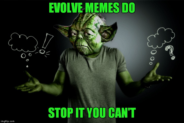 yoda shrug | EVOLVE MEMES DO STOP IT YOU CAN'T | image tagged in yoda shrug | made w/ Imgflip meme maker