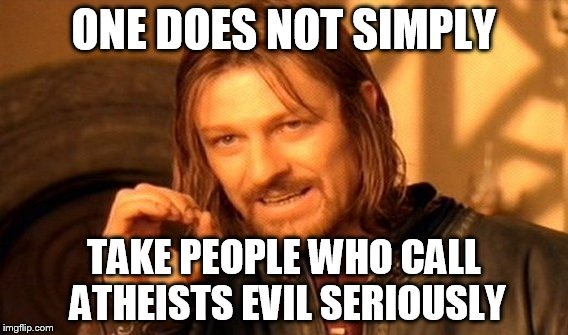 One Does Not Simply Meme | ONE DOES NOT SIMPLY TAKE PEOPLE WHO CALL ATHEISTS EVIL SERIOUSLY | image tagged in memes,one does not simply,atheism,atheist,atheists,evil | made w/ Imgflip meme maker