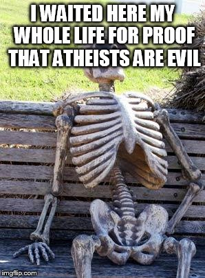 Waiting Skeleton Meme | I WAITED HERE MY WHOLE LIFE FOR PROOF THAT ATHEISTS ARE EVIL | image tagged in memes,waiting skeleton,atheist,atheism,atheists,evil | made w/ Imgflip meme maker