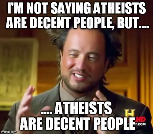 Ancient Aliens Meme | I'M NOT SAYING ATHEISTS ARE DECENT PEOPLE, BUT.... .... ATHEISTS ARE DECENT PEOPLE | image tagged in memes,ancient aliens,atheist,atheists,decency,decent | made w/ Imgflip meme maker