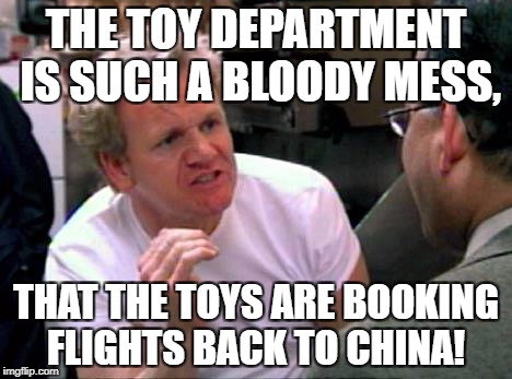 Gordon Ramsay | THE TOY DEPARTMENT IS SUCH A BLOODY MESS, THAT THE TOYS ARE BOOKING FLIGHTS BACK TO CHINA! | image tagged in gordon ramsay | made w/ Imgflip meme maker