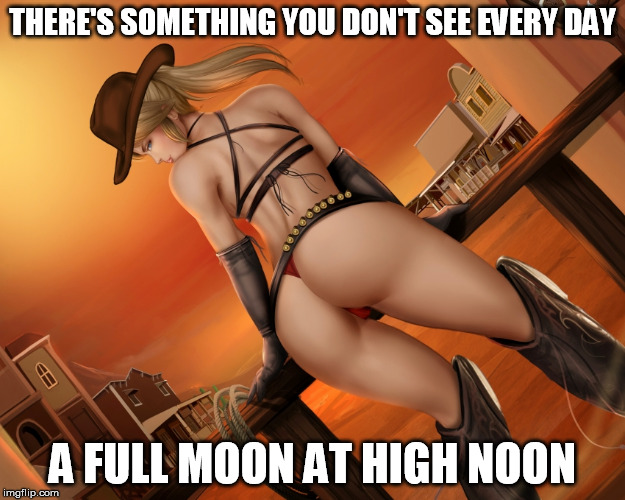 THERE'S SOMETHING YOU DON'T SEE EVERY DAY A FULL MOON AT HIGH NOON | image tagged in horny samus,cowgirl,western,dat ass,high noon | made w/ Imgflip meme maker