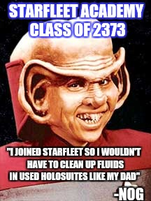 "Star Trek week (with residual NSFW weekend tones) | STARFLEET ACADEMY CLASS OF 2373 ""I JOINED STARFLEET SO I WOULDN'T HAVE TO CLEAN UP FLUIDS IN USED HOLOSUITES LIKE MY DAD"" -NOG 