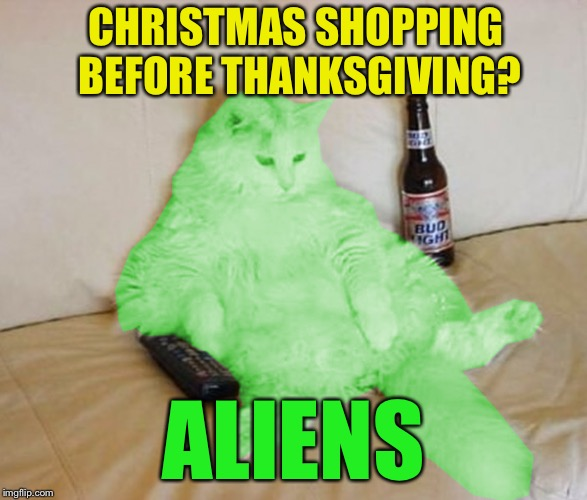 CHRISTMAS SHOPPING BEFORE THANKSGIVING? ALIENS | image tagged in raycat chillin',memes,thanksgiving,christmas,shopping | made w/ Imgflip meme maker