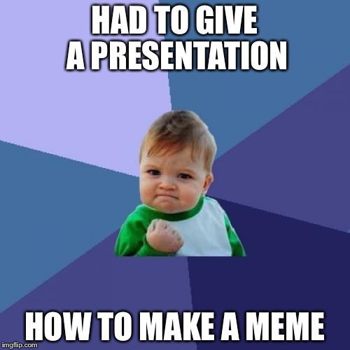 Success Kid Meme | HAD TO GIVE A PRESENTATION HOW TO MAKE A MEME | image tagged in memes,success kid | made w/ Imgflip meme maker