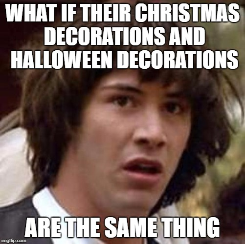 Conspiracy Keanu Meme | WHAT IF THEIR CHRISTMAS DECORATIONS AND HALLOWEEN DECORATIONS ARE THE SAME THING | image tagged in memes,conspiracy keanu | made w/ Imgflip meme maker