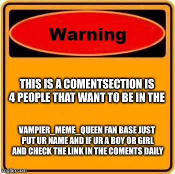 This is 4 my fans and ppl that like my memes | THIS IS A COMENTSECTION IS 4 PEOPLE THAT WANT TO BE IN THE VAMPIER_MEME_QUEEN FAN BASE JUST PUT UR NAME AND IF UR A BOY OR GIRL AND CHECK TH | image tagged in memes,warning sign,fans | made w/ Imgflip meme maker