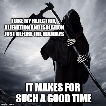 I LIKE MY REJECTION, ALIENATION AND ISOLATION JUST BEFORE THE HOLIDAYS IT MAKES FOR SUCH A GOOD TIME | image tagged in reaper,grim reaper,holidays,rejection,alienation,depression | made w/ Imgflip meme maker