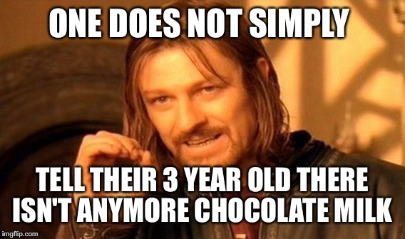 She may be a drama queen, but she's my drama queen... | ONE DOES NOT SIMPLY TELL THEIR 3 YEAR OLD THERE ISN'T ANYMORE CHOCOLATE MILK | image tagged in memes,one does not simply,lynch1979,lol | made w/ Imgflip meme maker
