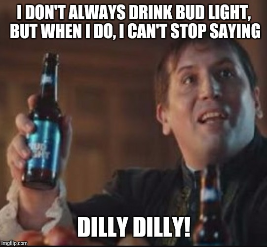 I DON'T ALWAYS DRINK BUD LIGHT, BUT WHEN I DO, I CAN'T STOP SAYING DILLY DILLY! | image tagged in dilly dilly | made w/ Imgflip meme maker