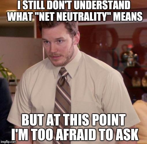 "Afraid To Ask Andy Meme | I STILL DON'T UNDERSTAND WHAT ""NET NEUTRALITY"" MEANS BUT AT THIS POINT I'M TOO AFRAID TO ASK 