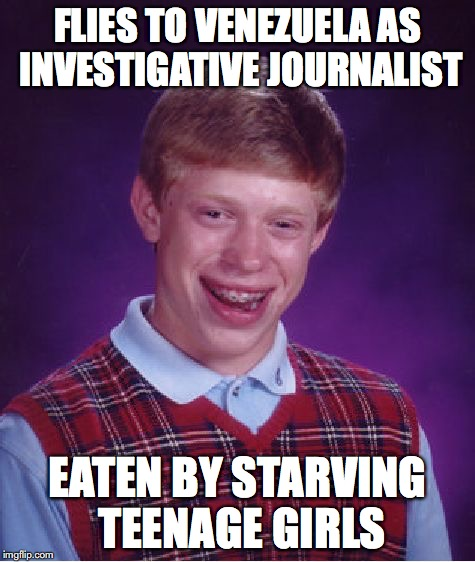Bad Luck Brian Meme | FLIES TO VENEZUELA AS INVESTIGATIVE JOURNALIST EATEN BY STARVING TEENAGE GIRLS | image tagged in memes,bad luck brian | made w/ Imgflip meme maker