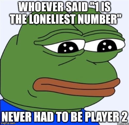 "sad frog | WHOEVER SAID ""1 IS THE LONELIEST NUMBER"" NEVER HAD TO BE PLAYER 2 