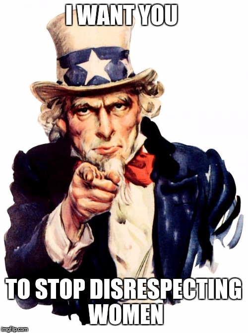 Uncle Sam Meme | I WANT YOU TO STOP DISRESPECTING WOMEN | image tagged in memes,uncle sam | made w/ Imgflip meme maker