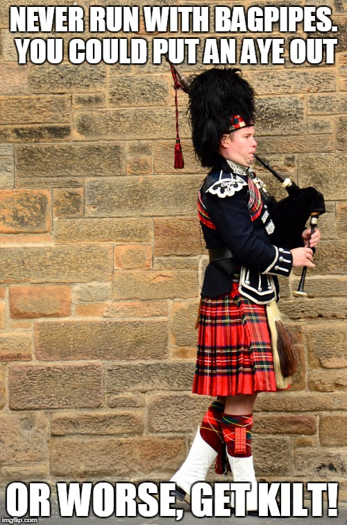Bag Pun Scotsman |  NEVER RUN WITH BAGPIPES. YOU COULD PUT AN AYE OUT; OR WORSE, GET KILT! | image tagged in bagpipes,scotland,kilt,puns,bag,scotsman | made w/ Imgflip meme maker