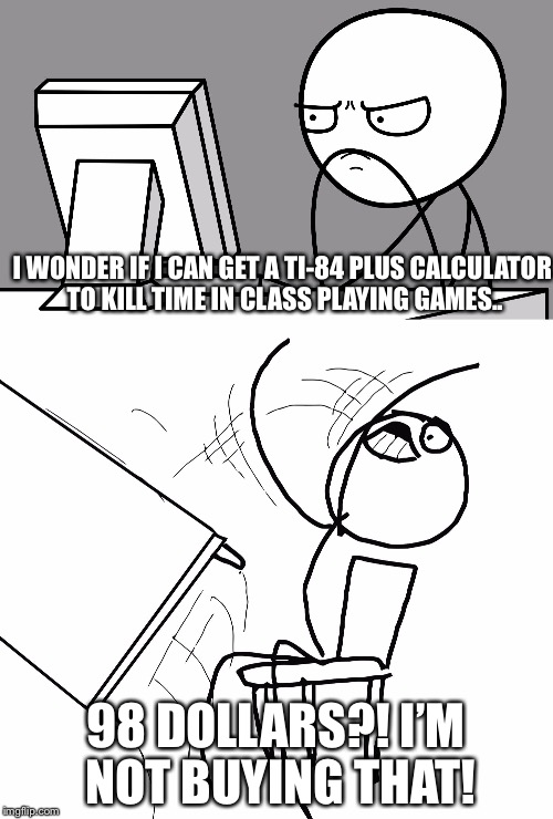 ;( |  I WONDER IF I CAN GET A TI-84 PLUS CALCULATOR TO KILL TIME IN CLASS PLAYING GAMES.. 98 DOLLARS?! I'M NOT BUYING THAT! | image tagged in computer guy and table flip guy,first world problems,calculator,table flip guy,memes | made w/ Imgflip meme maker