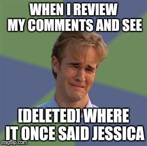 Sad Face Guy | WHEN I REVIEW MY COMMENTS AND SEE [DELETED] WHERE IT ONCE SAID JESSICA | image tagged in sad face guy | made w/ Imgflip meme maker