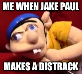 Jeffy derp | ME WHEN JAKE PAUL MAKES A DISTRACK | image tagged in jeffy derp | made w/ Imgflip meme maker