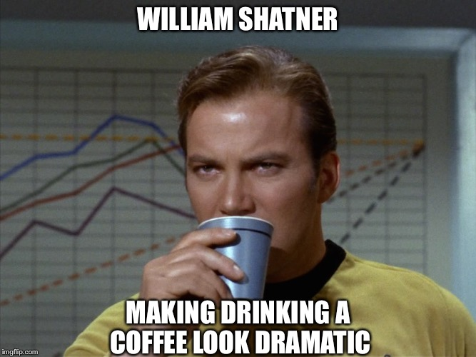 Must   stay   awake. | WILLIAM SHATNER MAKING DRINKING A COFFEE LOOK DRAMATIC | image tagged in star trek,star trek week | made w/ Imgflip meme maker