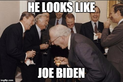 Laughing Men In Suits Meme | HE LOOKS LIKE JOE BIDEN | image tagged in memes,laughing men in suits | made w/ Imgflip meme maker