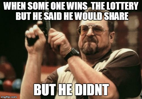 Am I The Only One Around Here Meme | WHEN SOME ONE WINS  THE LOTTERY  BUT HE SAID HE WOULD SHARE BUT HE DIDNT | image tagged in memes,am i the only one around here | made w/ Imgflip meme maker