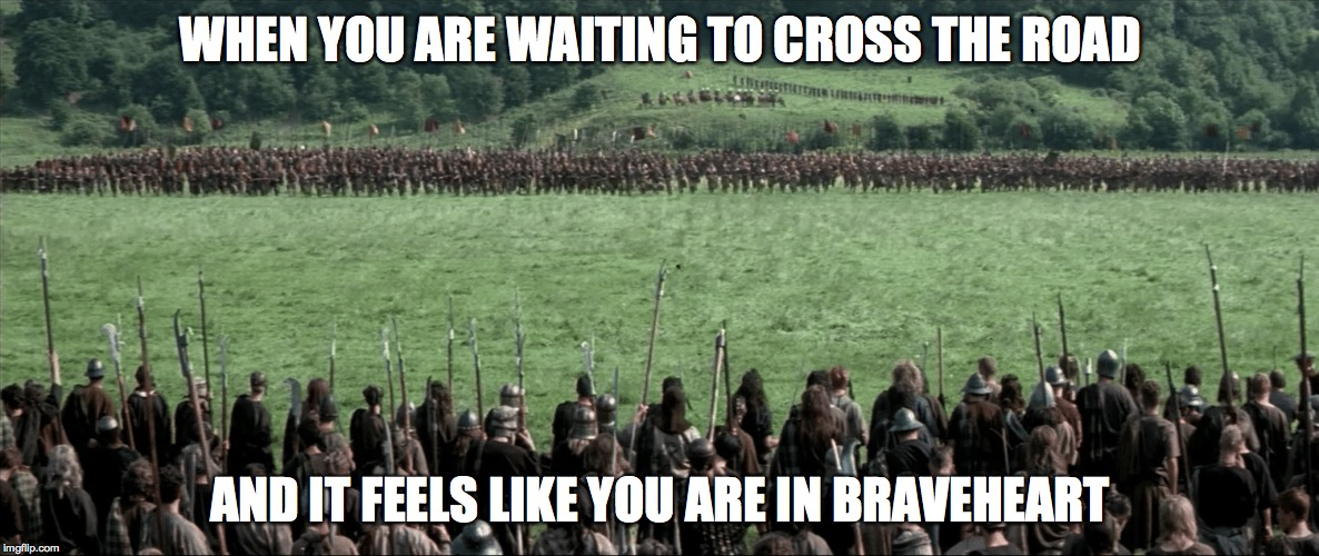 crossing the road | WHEN YOU ARE WAITING TO CROSS THE ROAD AND IT FEELS LIKE YOU ARE IN BRAVEHEART | image tagged in braveheart,traffic light,pedestrian,crossing,road | made w/ Imgflip meme maker