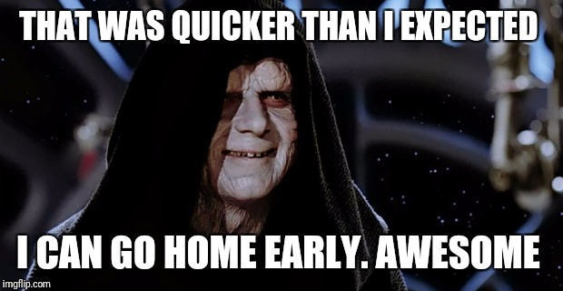 THAT WAS QUICKER THAN I EXPECTED I CAN GO HOME EARLY. AWESOME | made w/ Imgflip meme maker