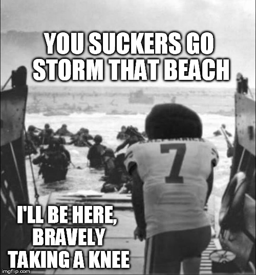 take a knee, oh brave one. | YOU SUCKERS GO STORM THAT BEACH I'LL BE HERE, BRAVELY TAKING A KNEE | image tagged in jackass | made w/ Imgflip meme maker