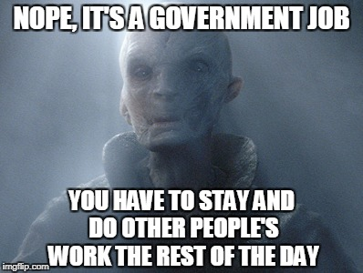 NOPE, IT'S A GOVERNMENT JOB YOU HAVE TO STAY AND DO OTHER PEOPLE'S WORK THE REST OF THE DAY | made w/ Imgflip meme maker