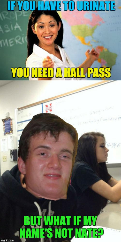 Look at my terrible photoshop skills | IF YOU HAVE TO URINATE BUT WHAT IF MY NAME'S NOT NATE? YOU NEED A HALL PASS | image tagged in memes,funny,10 guy,unhelpful high school teacher,hall pass,bathroom | made w/ Imgflip meme maker