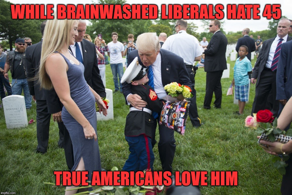 WHILE BRAINWASHED LIBERALS HATE 45 TRUE AMERICANS LOVE HIM | image tagged in love for trump | made w/ Imgflip meme maker