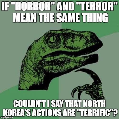 "State sponsor of terrorism, you say? | IF ""HORROR"" AND ""TERROR"" MEAN THE SAME THING COULDN'T I SAY THAT NORTH KOREA'S ACTIONS ARE ""TERRIFIC""? 