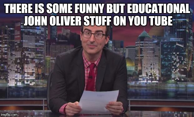 THERE IS SOME FUNNY BUT EDUCATIONAL JOHN OLIVER STUFF ON YOU TUBE | made w/ Imgflip meme maker