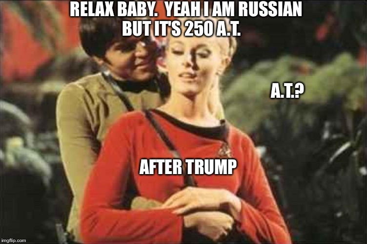Charming Chekov | RELAX BABY.  YEAH I AM RUSSIAN BUT IT'S 250 A.T. A.T.? AFTER TRUMP | image tagged in red shirt,dead shirt,star trek week | made w/ Imgflip meme maker