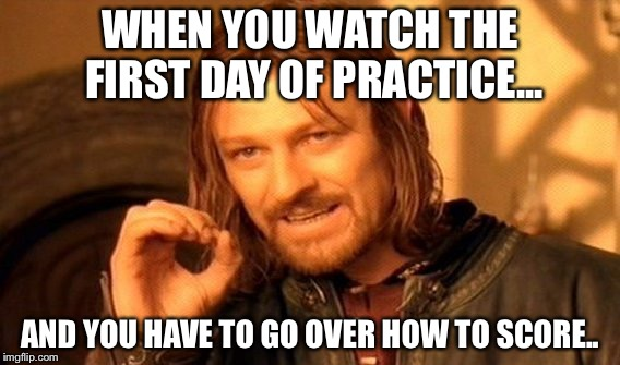 One Does Not Simply Meme | WHEN YOU WATCH THE FIRST DAY OF PRACTICE... AND YOU HAVE TO GO OVER HOW TO SCORE.. | image tagged in memes,one does not simply | made w/ Imgflip meme maker