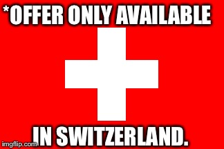 *OFFER ONLY AVAILABLE IN SWITZERLAND. | made w/ Imgflip meme maker