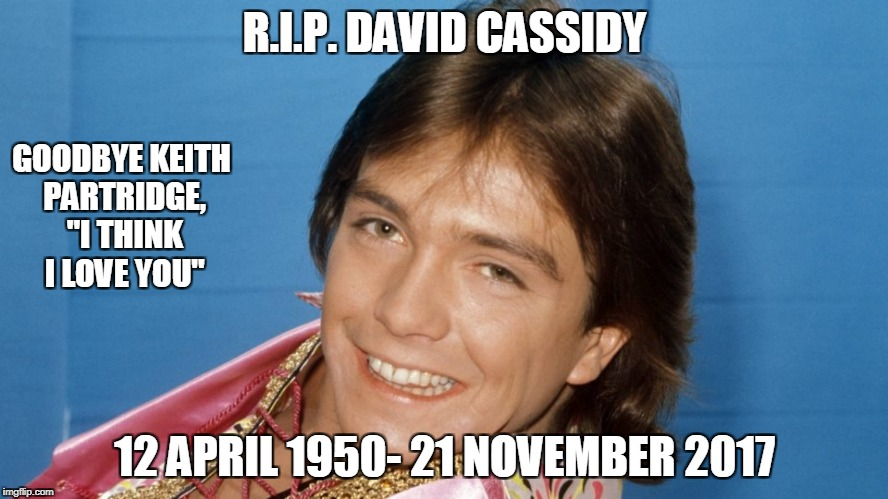 "R.I.P. David Cassidy, 1970s heart throb | R.I.P. DAVID CASSIDY 12 APRIL 1950- 21 NOVEMBER 2017 GOODBYE KEITH PARTRIDGE, ""I THINK I LOVE YOU"" 