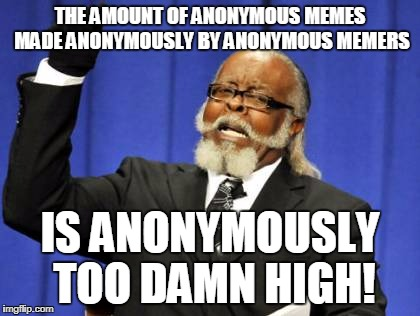 Anonymous Meme Week - An Anonymous Event - November 20th-27th | THE AMOUNT OF ANONYMOUS MEMES MADE ANONYMOUSLY BY ANONYMOUS MEMERS IS ANONYMOUSLY TOO DAMN HIGH! | image tagged in memes,too damn high,anonymous meme week,anonymous | made w/ Imgflip meme maker