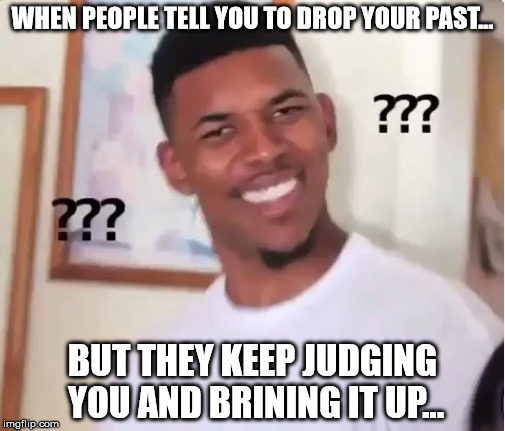 WHEN PEOPLE TELL YOU TO DROP YOUR PAST... BUT THEY KEEP JUDGING YOU AND BRINING IT UP... | image tagged in confused nick young,trolls | made w/ Imgflip meme maker