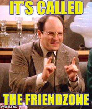 IT'S CALLED THE FRIENDZONE | made w/ Imgflip meme maker