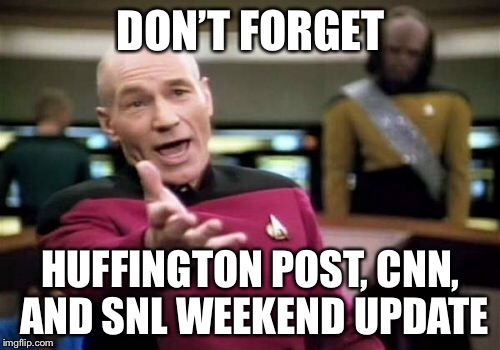 Picard Wtf Meme | DON'T FORGET HUFFINGTON POST, CNN, AND SNL WEEKEND UPDATE | image tagged in memes,picard wtf | made w/ Imgflip meme maker