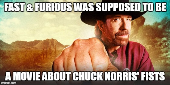 Chuck Norris Fast & Furious | FAST & FURIOUS WAS SUPPOSED TO BE A MOVIE ABOUT CHUCK NORRIS' FISTS | image tagged in chuck norris,memes,fast and furious | made w/ Imgflip meme maker
