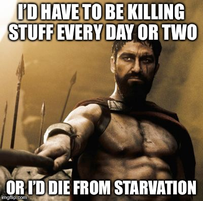I'D HAVE TO BE KILLING STUFF EVERY DAY OR TWO OR I'D DIE FROM STARVATION | made w/ Imgflip meme maker