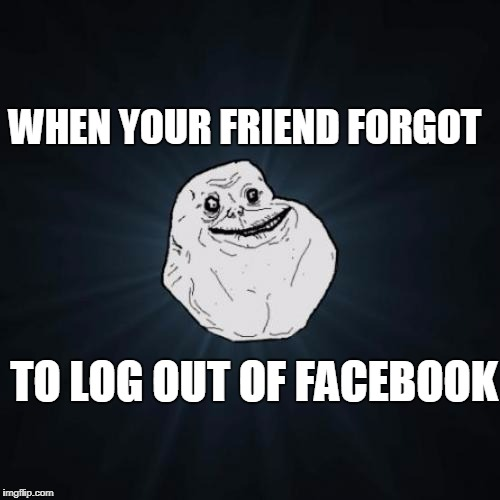 Forever Alone Meme | WHEN YOUR FRIEND FORGOT TO LOG OUT OF FACEBOOK | image tagged in memes,forever alone | made w/ Imgflip meme maker