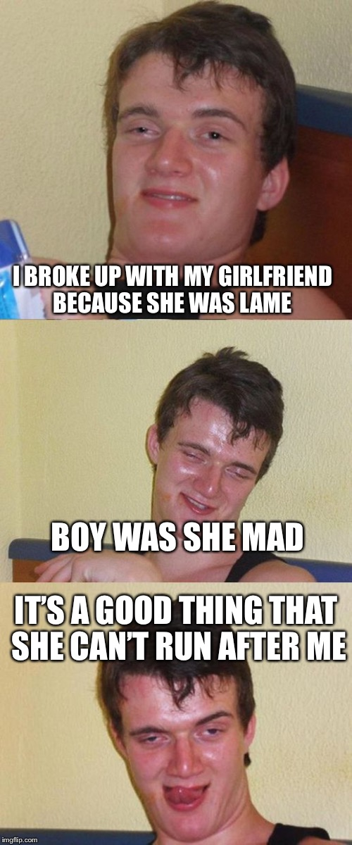 Bad Pun 10 Guy | I BROKE UP WITH MY GIRLFRIEND BECAUSE SHE WAS LAME IT'S A GOOD THING THAT SHE CAN'T RUN AFTER ME BOY WAS SHE MAD | image tagged in bad pun 10 guy | made w/ Imgflip meme maker