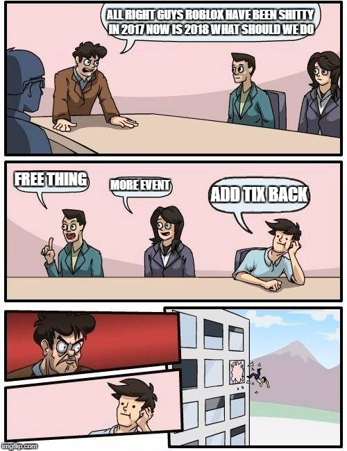 Boardroom Meeting Suggestion Meme | ALL RIGHT GUYS ROBLOX HAVE BEEN SHITTY IN 2017 NOW IS 2018 WHAT SHOULD WE DO FREE THING MORE EVENT ADD TIX BACK | image tagged in memes,boardroom meeting suggestion | made w/ Imgflip meme maker