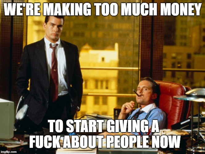 were making too much money to start giving a fuck about people now | WE'RE MAKING TOO MUCH MONEY TO START GIVING A F**K ABOUT PEOPLE NOW | image tagged in greed,gordon gekko,corporate greed | made w/ Imgflip meme maker