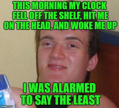 10 O'Clock Guy | THIS MORNING MY CLOCK FELL OFF THE SHELF, HIT ME ON THE HEAD, AND WOKE ME UP I WAS ALARMED TO SAY THE LEAST | image tagged in memes,10 guy | made w/ Imgflip meme maker